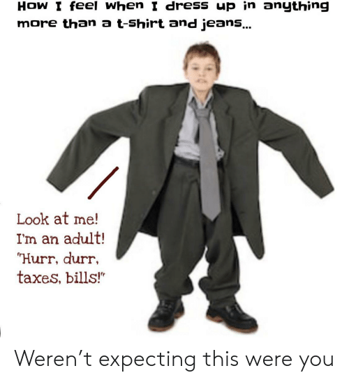 "Taxes, Dress, and Bills: HOW I feel when I dress up in anything  more than a t-Shirt and jeans...  Look at me!  I'm an adult!  ""Hurr, durr  taxes, bills!"" Weren't expecting this were you"