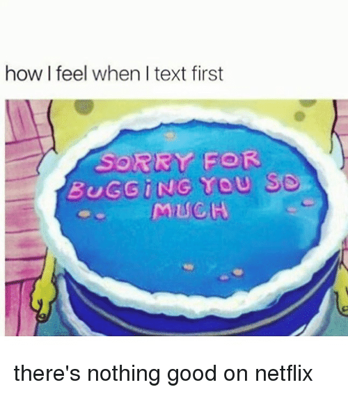 bugging: how I feel when I text first  SORRY FOR  BUGGiNG YOU S9.  MUCH there's nothing good on netflix