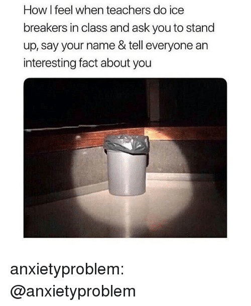 how i feel when: How I feel when teachers do ice  breakers in class and ask you to stand  up, say your name & tell everyone an  interesting fact about you anxietyproblem:  @anxietyproblem