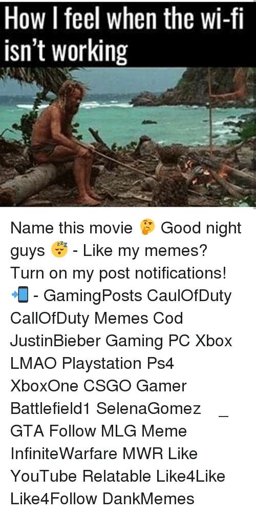 Mlg Memes: How I feel when the wi-fi  isn't working Name this movie 🤔 Good night guys 😴 - Like my memes? Turn on my post notifications! 📲 - GamingPosts CaulOfDuty CallOfDuty Memes Cod JustinBieber Gaming PC Xbox LMAO Playstation Ps4 XboxOne CSGO Gamer Battlefield1 SelenaGomez بوس_ستيشن GTA Follow MLG Meme InfiniteWarfare MWR Like YouTube Relatable Like4Like Like4Follow DankMemes