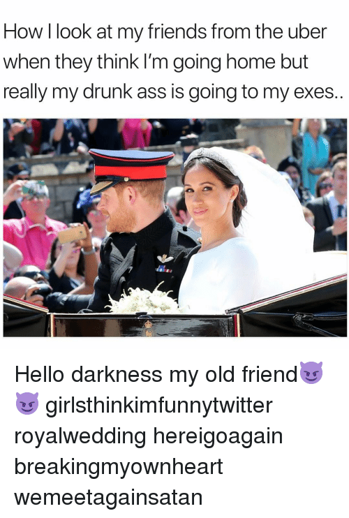 Hello Darkness, My Old Friend: How I look at my friends from the uber  when they think I'm going home but  really my drunk ass is going to my exes Hello darkness my old friend😈😈 girlsthinkimfunnytwitter royalwedding hereigoagain breakingmyownheart wemeetagainsatan