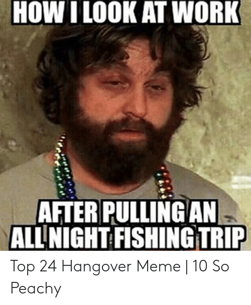 HOW I LOOK AT WORK AFTER PULLING AN ALL NIGHT FISHING TRIP