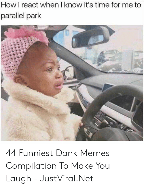 Memes Compilation: How I react when I know it's time for me to  parallel park 44 Funniest Dank Memes Compilation To Make You Laugh - JustViral.Net