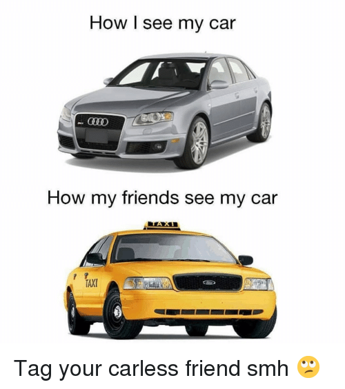 Friends, Funny, and Smh: How I see my car  How my friends see my car Tag your carless friend smh 🙄