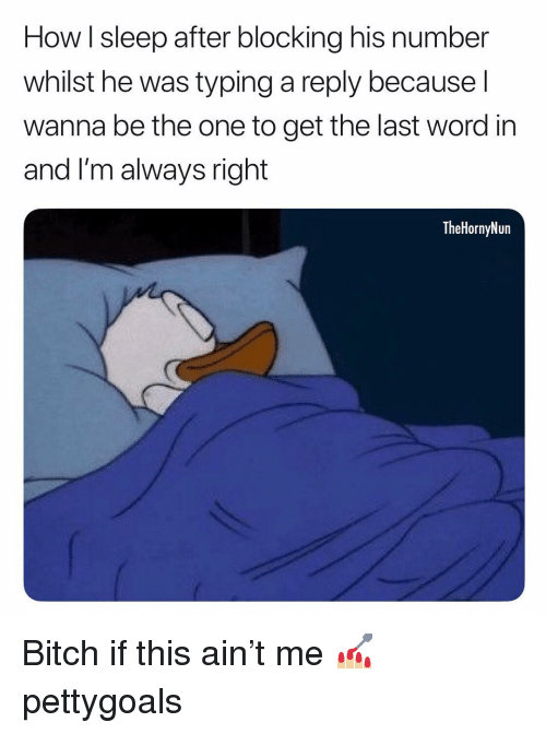 Bitch, Memes, and Word: How I sleep after blocking his number  whilst he was typing a reply because l  wanna be the one to get the last word in  and I'm always right  TheHornyNun Bitch if this ain't me 💅🏼 pettygoals