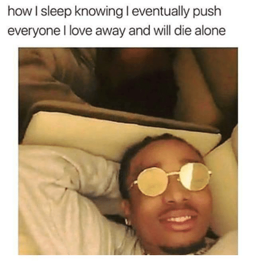 Die Alone: how I sleep knowing eventually push  everyone lI love away and will die alone