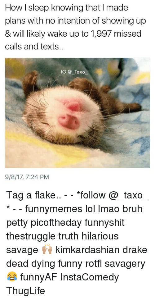 Bruh, Drake, and Funny: How I sleep knowing that I made  plans with no intention of showing up  & will likely wake up to 1,997 missed  calls and texts..  IG @ Taxo  9/8/17, 7:24 PM Tag a flake.. - - *follow @_taxo_ * - - funnymemes lol lmao bruh petty picoftheday funnyshit thestruggle truth hilarious savage 🙌🏽 kimkardashian drake dead dying funny rotfl savagery 😂 funnyAF InstaComedy ThugLife