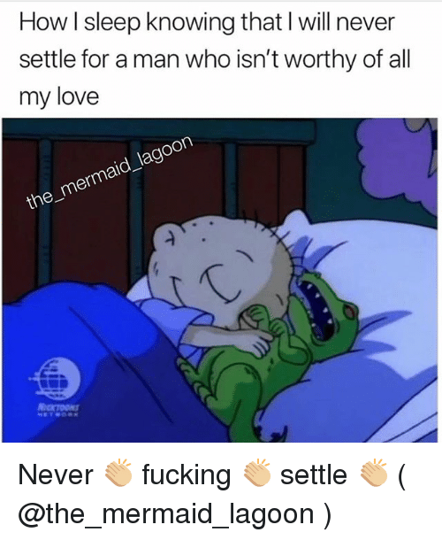 Fucking, Love, and Girl Memes: How I sleep knowing that l will never  settle for a man who isn't worthy of all  my love  the Never 👏🏼 fucking 👏🏼 settle 👏🏼 ( @the_mermaid_lagoon )