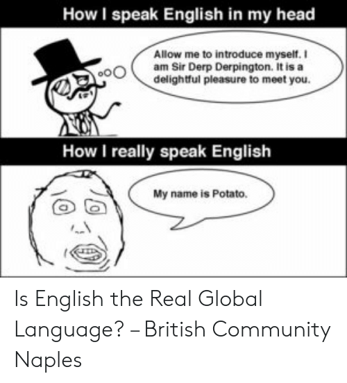 Speak English Meme: How I speak English in my head  Allow me to introduce myself.  oam Sir Derp Derpington. It is a  delightful pleasure to meet you.  How I really speak English  My name is Potato. Is English the Real Global Language? – British Community Naples