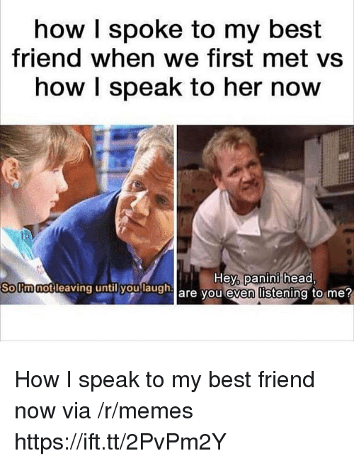 Best Friend, Head, and Memes: how I spoke to my best  friend when we first met vs  how I speak to her now  Hey,  panini head  SoUmnotleaving  until you  laugh  are vou even listening to me How I speak to my best friend now via /r/memes https://ift.tt/2PvPm2Y