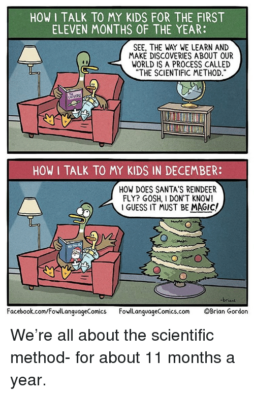 "Facebook, Memes, and facebook.com: HOW I TALK TO MY KIDS FOR THE FIRST  ELEVEN MONTHS OF THE YEAR:  SEE, THE WAY WE LEARN AND  MAKE DISCOVERIES ABOUT OUR  WORLD IS A PROCESS CALLED  ""THE SCIENTIFIC METHOD,  03  UNIVERSE  HOW I TALK TO MY KIDS IN DECEMBER:  HOW DOES SANTA'S REINDEER  FLY? GOSH, I DON'T KNOW!  I GUESS IT MUST BE MAGIc/  briaN  Facebook.com/FowlLanguageComics FowanquageComics.com OBrian Gordon We're all about the scientific method- for about 11 months a year."