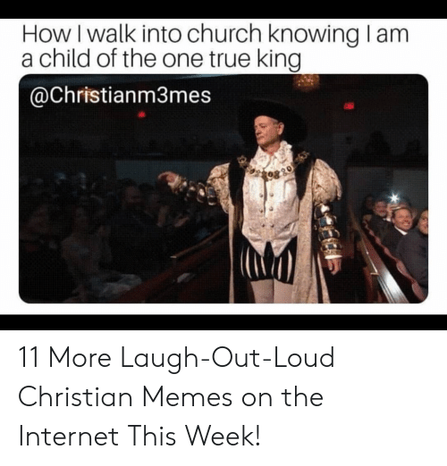 Church, Internet, and Memes: How I walk into church knowing lam  a child of the one true king  @Christianm3mes 11 More Laugh-Out-Loud Christian Memes on the Internet This Week!