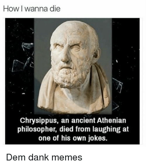 Dank, Memes, and Jokes: How I wanna die  Chrysippus, an ancient Athenian  philosopher, died from laughing at  one of his own jokes. Dem dank memes
