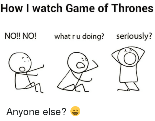 games of throne: How I watch Game of Thrones  NO!! NO! what ru doing?  seriously?  J. A Anyone else? 😁