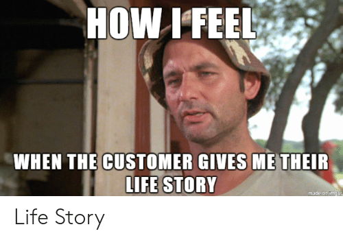 customer: HOW IFEEL  WHEN THE CUSTOMER GIVES ME THEIR  LIFE STORY  made on img ur Life Story