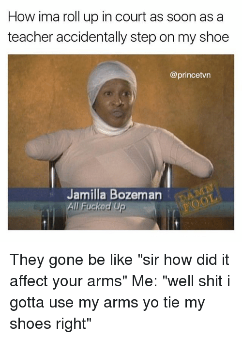 """affectation: How ima roll up in court as soon as a  teacher accidentally step on my shoe  @princetvn  Jamilla Bozeman  All Fuckod Up They gone be like """"sir how did it affect your arms"""" Me: """"well shit i gotta use my arms yo tie my shoes right"""""""