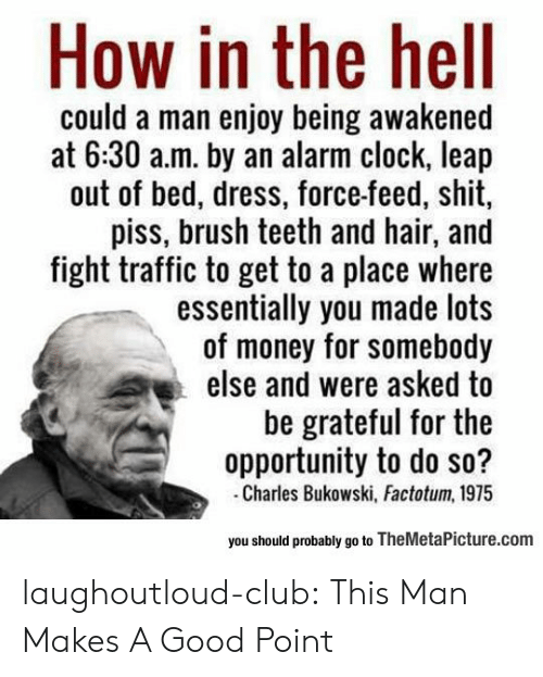 Clock, Club, and Money: How in the hell  could a man enjoy being awakened  at 6:30 a.m. by an alarm clock, leap  out of bed, dress, force-feed, shit  piss, brush teeth and hair, and  fight traffic to get to a place where  essentially you made lots  of money for somebody  else and were asked to  be grateful for the  opportunity to do so?  Charles Bukowski, Factotum, 1975  you should probably go to TheMetaPicture.com laughoutloud-club:  This Man Makes A Good Point
