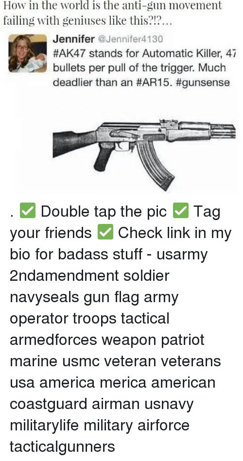 Weaponized: How in the world is the anti-gun movement  failing with geniuses like this?!?  Jennifer Jennifer4130  #AK47 stands for Automatic Killer, 47  bullets per pull of the trigger. Much  deadlier than an . ✅ Double tap the pic ✅ Tag your friends ✅ Check link in my bio for badass stuff - usarmy 2ndamendment soldier navyseals gun flag army operator troops tactical armedforces weapon patriot marine usmc veteran veterans usa america merica american coastguard airman usnavy militarylife military airforce tacticalgunners