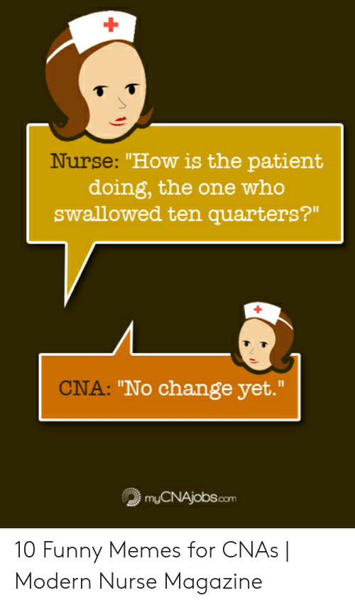 """nursing humor: How is the patient  doing, the one who  swallowed ten quarters?""""  Nurse: """"How 1s the patient  CNA:  """"No change yet.""""  myCNAjobs.com 10 Funny Memes for CNAs   Modern Nurse Magazine"""