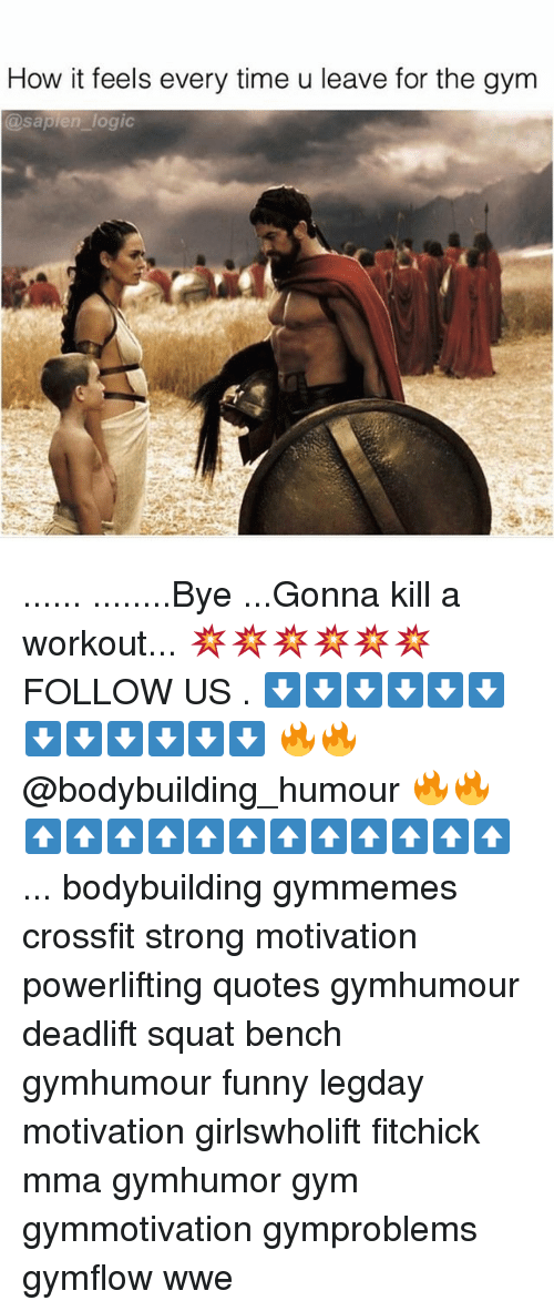 Logic, Memes, and Crossfit: How it feels every time u leave for the gym  @sapien logic ...... ........Bye ...Gonna kill a workout... 💥💥💥💥💥💥 FOLLOW US . ⬇️⬇️⬇️⬇️⬇️⬇️⬇️⬇️⬇️⬇️⬇️⬇️ 🔥🔥@bodybuilding_humour 🔥🔥 ⬆️⬆️⬆️⬆️⬆️⬆️⬆️⬆️⬆️⬆️⬆️⬆️ ... bodybuilding gymmemes crossfit strong motivation powerlifting quotes gymhumour deadlift squat bench gymhumour funny legday motivation girlswholift fitchick mma gymhumor gym gymmotivation gymproblems gymflow wwe