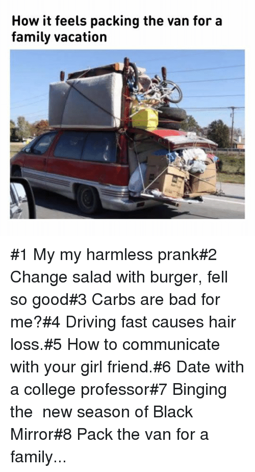 College Professor: How it feels packing the van for a  family vacation #1 My my harmless prank#2 Change salad with burger, fell so good#3 Carbs are bad for me?#4 Driving fast causes hair loss.#5 How to communicate with your girl friend.#6 Date with a college professor#7 Binging the new season of Black Mirror#8 Pack the van for a family...