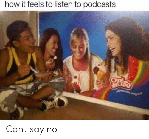 How It Feels To Listen To Podcasts: how it feels to listen to podcasts Cant say no