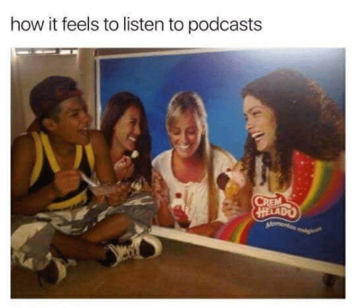 How It Feels To Listen To Podcasts: how it feels to listen to podcasts  CREM  HELADO  Moment