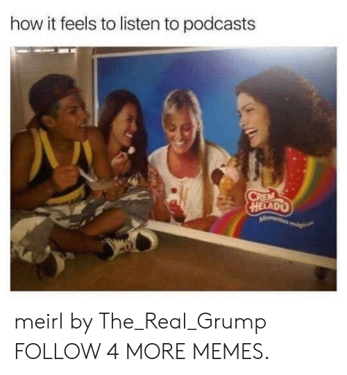 Helado: how it feels to listen to podcasts  CREM  HELADO  Moment meirl by The_Real_Grump FOLLOW 4 MORE MEMES.