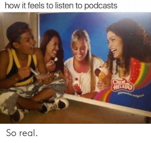 How It Feels To Listen To Podcasts: how it feels to listen to podcasts  CREM  HELADO  Momento So real.