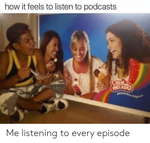 How It Feels To Listen To Podcasts: how it feels to listen to podcasts  CREM  HELADO  Momento mg Me listening to every episode