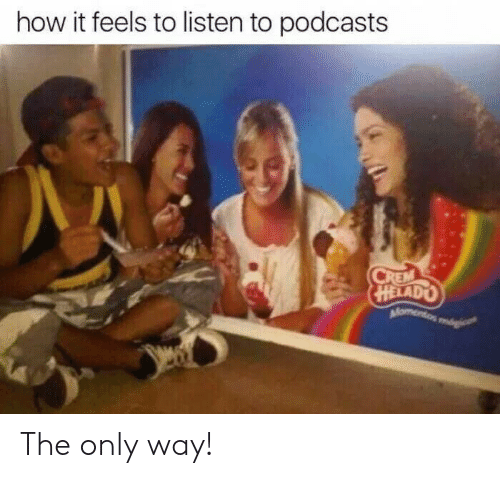 How It Feels To Listen To Podcasts: how it feels to listen to podcasts  CREM  HELADO  Momentos mogi The only way!