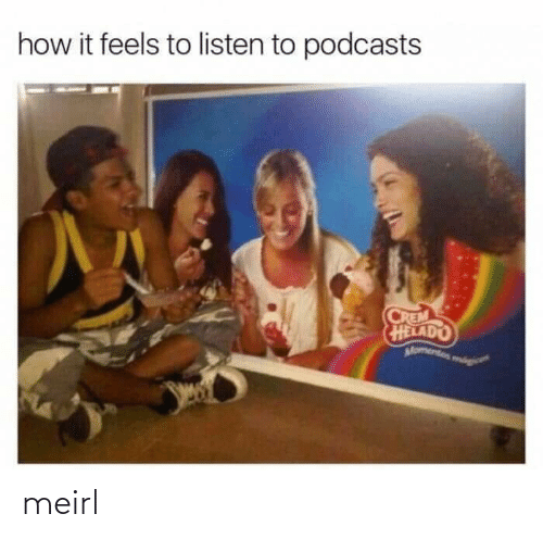 feels: how it feels to listen to podcasts  CREM  HELADO  Momentos mog meirl