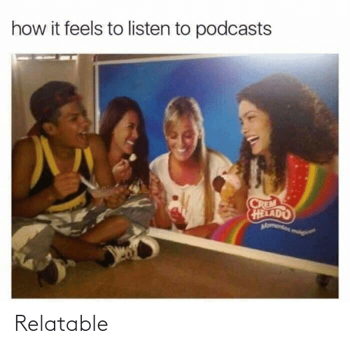How It Feels To Listen To Podcasts: how it feels to listen to podcasts  CREM  HELADO  Momentos mági Relatable