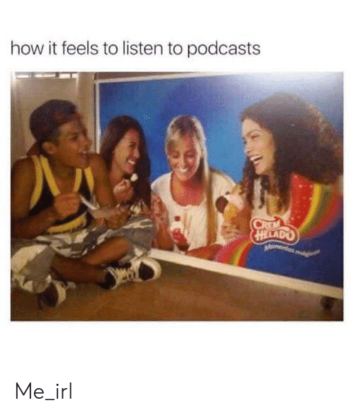 How It Feels To Listen To Podcasts: how it feels to listen to podcasts  CREM Me_irl