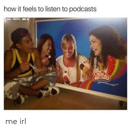 How It Feels To Listen To Podcasts: how it feels to listen to podcasts  CREM  Qavlt me irl