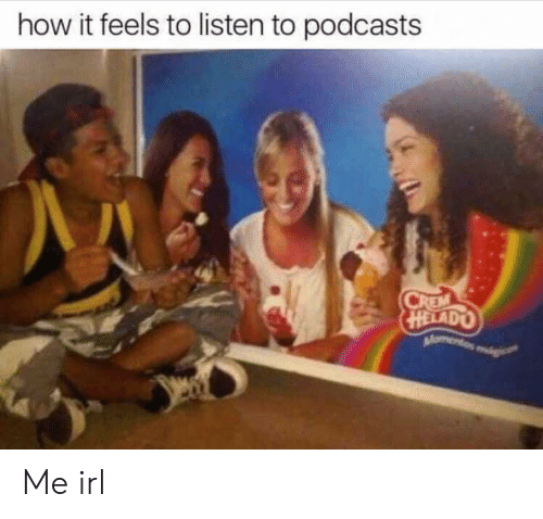How It Feels To Listen To Podcasts: how it feels to listen to podcasts  HELAD Me irl