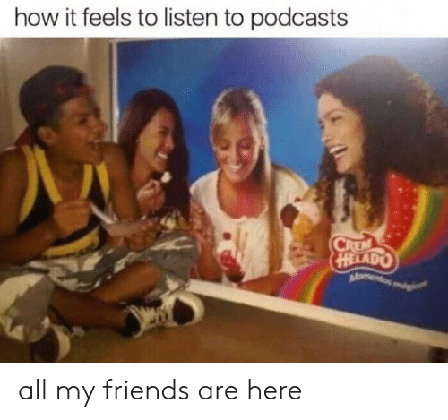 How It Feels To Listen To Podcasts: how it feels to listen to podcasts  HELADO all my friends are here