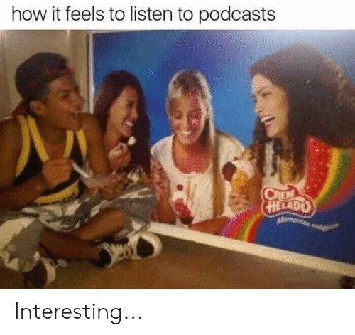 How It Feels To Listen To Podcasts: how it feels to listen to podcasts  HELADO Interesting...