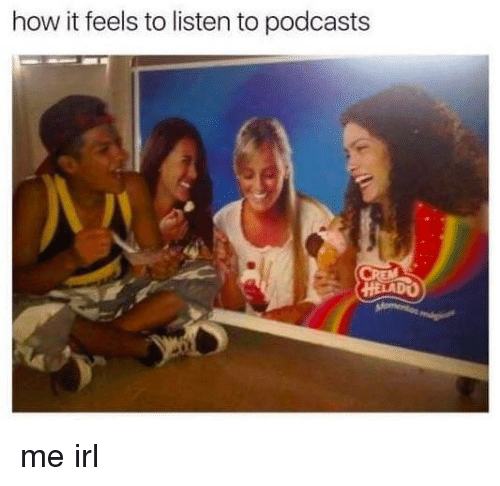 How It Feels To Listen To Podcasts: how it feels to listen to podcasts  HELADO me irl