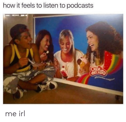 Helado: how it feels to listen to podcasts  HELADO me irl