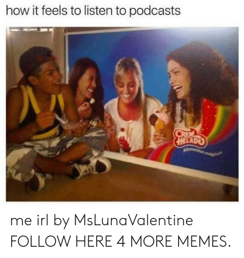 How It Feels To Listen To Podcasts: how it feels to listen to podcasts  HELADO me irl by MsLunaValentine FOLLOW HERE 4 MORE MEMES.