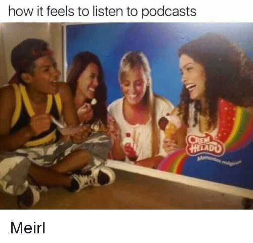 Podcasts: how it feels to listen to podcasts  HELADO Meirl