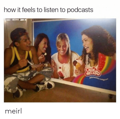 MeIRL, How, and Feels: how it feels to listen to podcasts  HELADO meirl