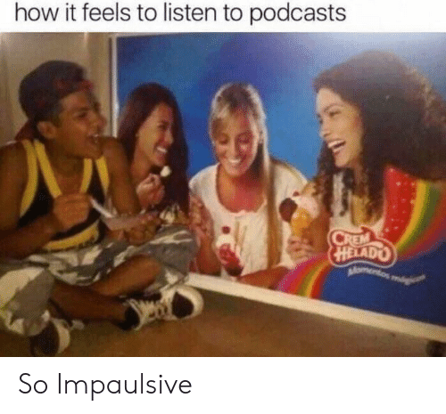 How It Feels To Listen To Podcasts: how it feels to listen to podcasts  HELADO So Impaulsive