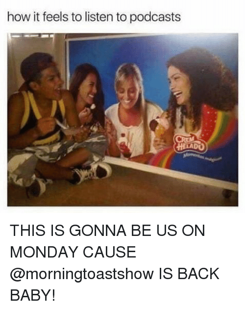 Monday, Girl Memes, and Baby: how it feels to listen to podcasts  HELADO) THIS IS GONNA BE US ON MONDAY CAUSE @morningtoastshow IS BACK BABY!