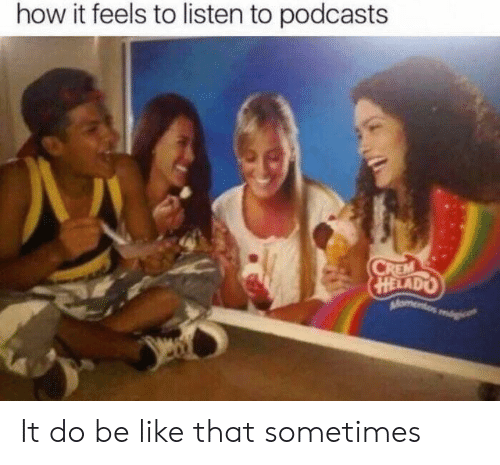 How It Feels To Listen To Podcasts: how it feels to listen to podcasts It do be like that sometimes