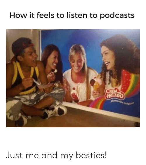 How It Feels To Listen To Podcasts: How it feels to listen to podcasts Just me and my besties!
