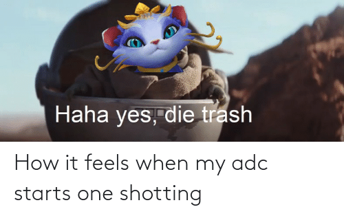 shotting: How it feels when my adc starts one shotting