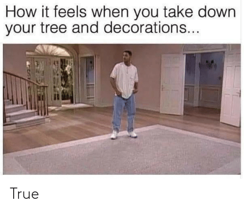 feels: How it feels when you take down  your tree and decorations... True