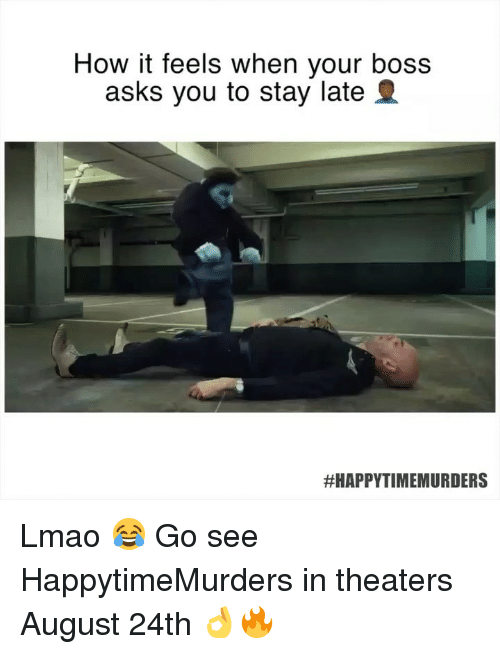 Funny, Lmao, and Asks: How it feels when your boss  asks you to stay late 2  #HAPPYTIMEMUR DERS Lmao 😂 Go see HappytimeMurders in theaters August 24th 👌🔥
